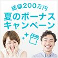 総額200万円!参加賞は先着1,000名様!「夏のボーナスキャンペーン」